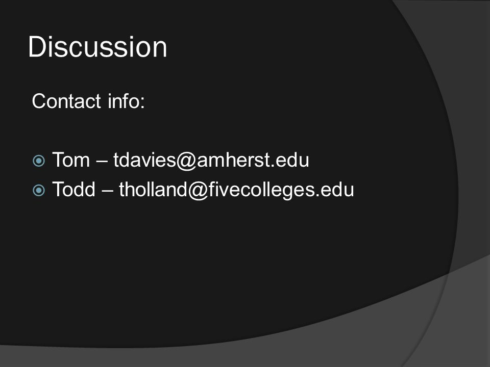 Discussion Contact info:  Tom – tdavies@amherst.edu  Todd – tholland@fivecolleges.edu