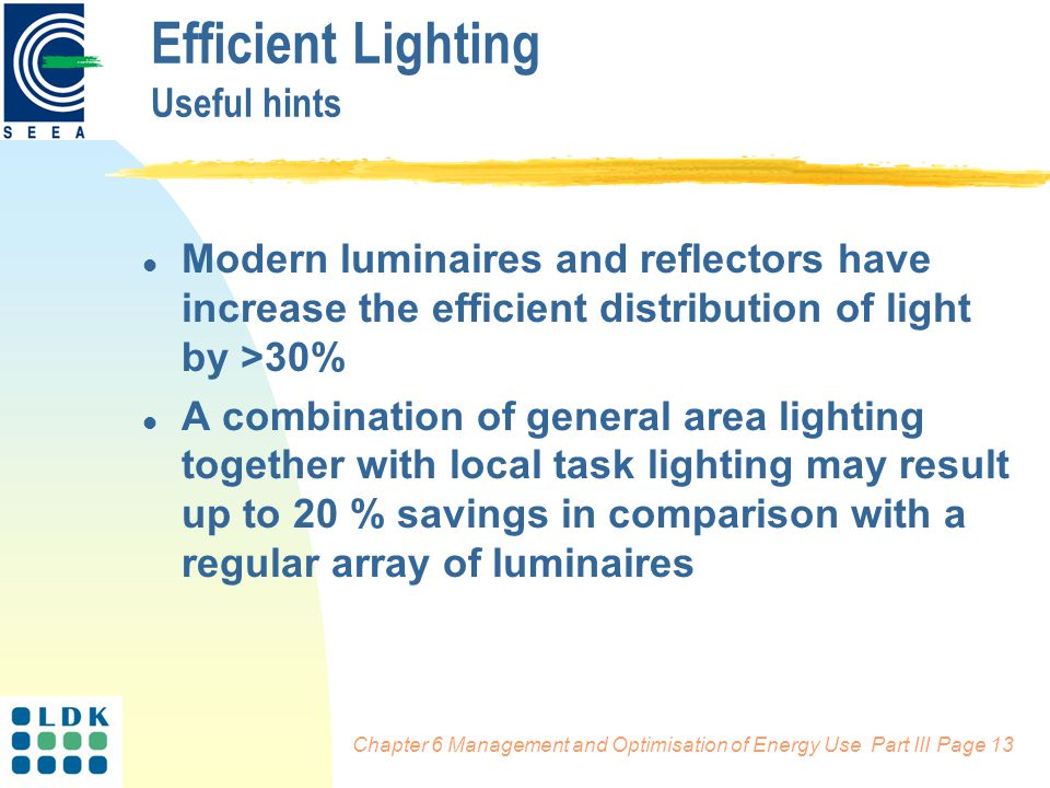 Chapter 6 Management and Optimisation of Energy Use Part III Page 13 l Modern luminaires and reflectors have increase the efficient distribution of light by >30% l A combination of general area lighting together with local task lighting may result up to 20 % savings in comparison with a regular array of luminaires Efficient Lighting Useful hints