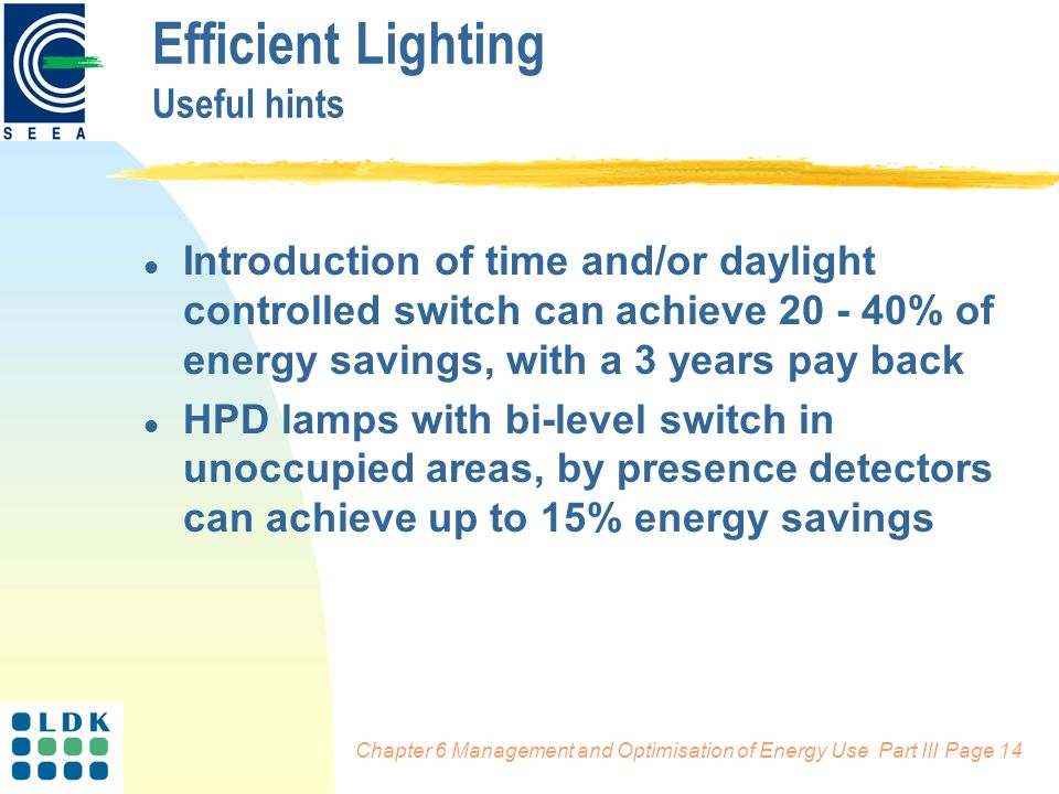 Chapter 6 Management and Optimisation of Energy Use Part III Page 14 l Introduction of time and/or daylight controlled switch can achieve 20 - 40% of energy savings, with a 3 years pay back l HPD lamps with bi-level switch in unoccupied areas, by presence detectors can achieve up to 15% energy savings Efficient Lighting Useful hints
