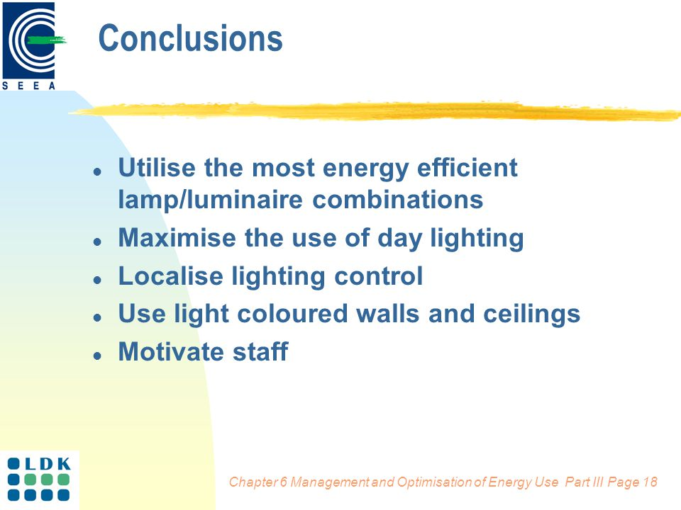 Chapter 6 Management and Optimisation of Energy Use Part III Page 18 Conclusions l Utilise the most energy efficient lamp/luminaire combinations l Maximise the use of day lighting l Localise lighting control l Use light coloured walls and ceilings l Motivate staff
