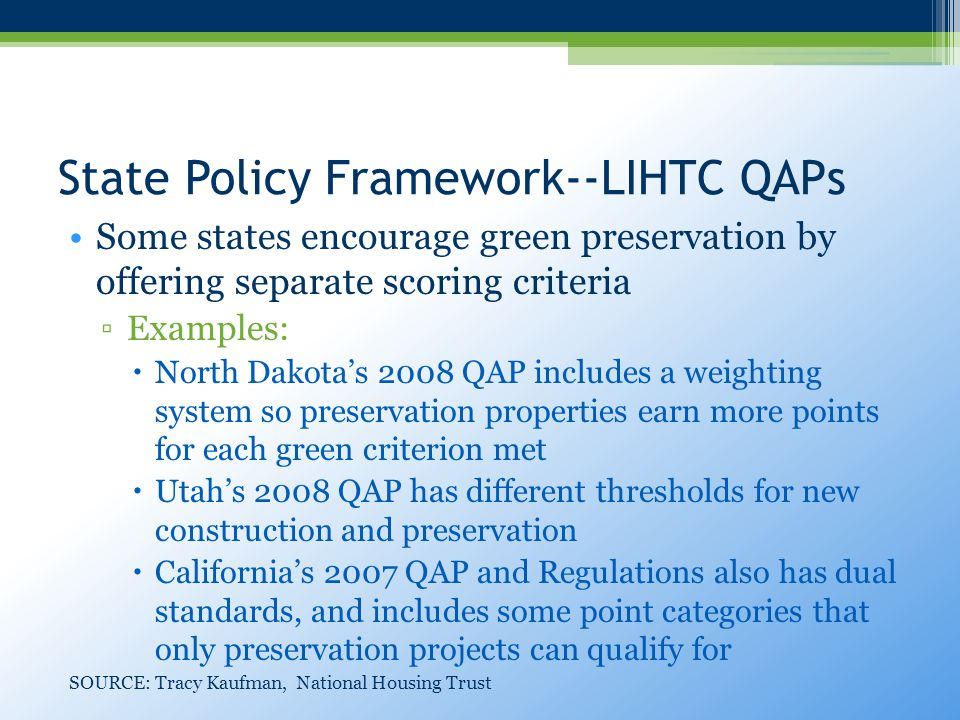 State Policy Framework--LIHTC QAPs Some states encourage green preservation by offering separate scoring criteria ▫Examples:  North Dakota's 2008 QAP includes a weighting system so preservation properties earn more points for each green criterion met  Utah's 2008 QAP has different thresholds for new construction and preservation  California's 2007 QAP and Regulations also has dual standards, and includes some point categories that only preservation projects can qualify for SOURCE: Tracy Kaufman, National Housing Trust