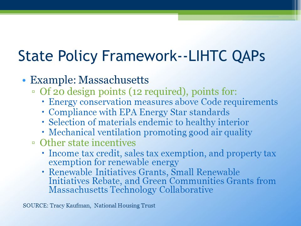 State Policy Framework--LIHTC QAPs Example: Massachusetts ▫Of 20 design points (12 required), points for:  Energy conservation measures above Code requirements  Compliance with EPA Energy Star standards  Selection of materials endemic to healthy interior  Mechanical ventilation promoting good air quality ▫Other state incentives  Income tax credit, sales tax exemption, and property tax exemption for renewable energy  Renewable Initiatives Grants, Small Renewable Initiatives Rebate, and Green Communities Grants from Massachusetts Technology Collaborative SOURCE: Tracy Kaufman, National Housing Trust