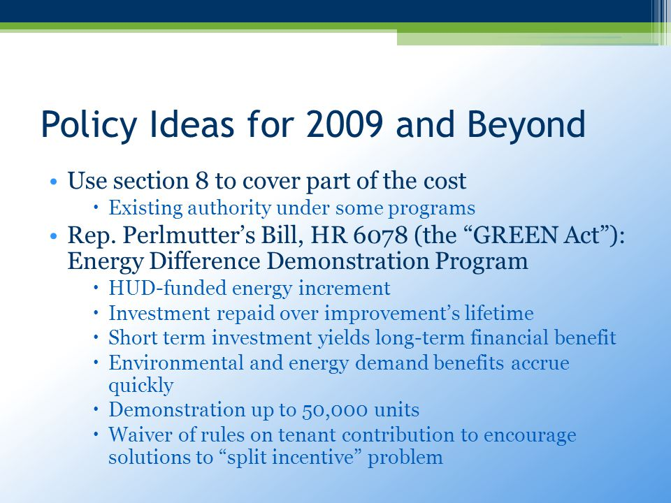 Policy Ideas for 2009 and Beyond Use section 8 to cover part of the cost  Existing authority under some programs Rep.