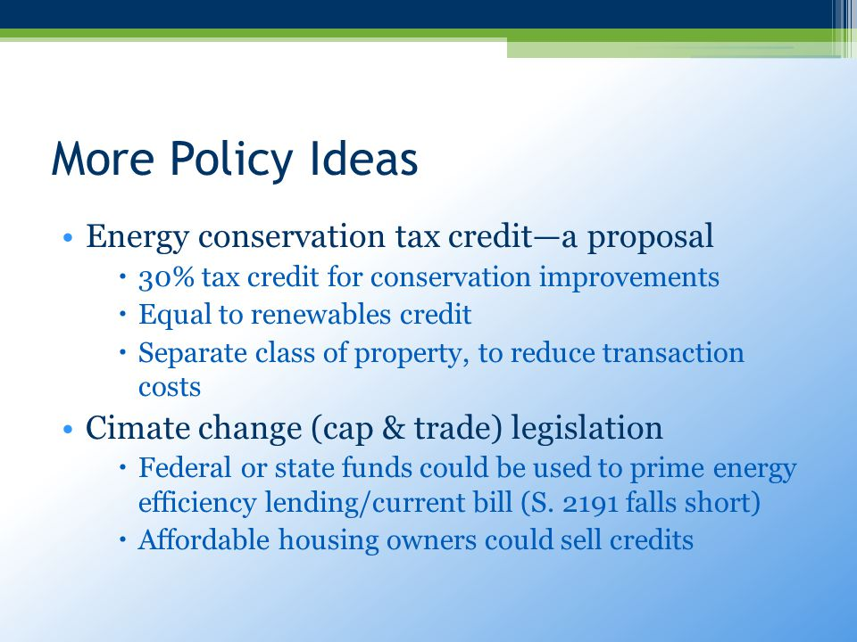 More Policy Ideas Energy conservation tax credit—a proposal  30% tax credit for conservation improvements  Equal to renewables credit  Separate class of property, to reduce transaction costs Cimate change (cap & trade) legislation  Federal or state funds could be used to prime energy efficiency lending/current bill (S.
