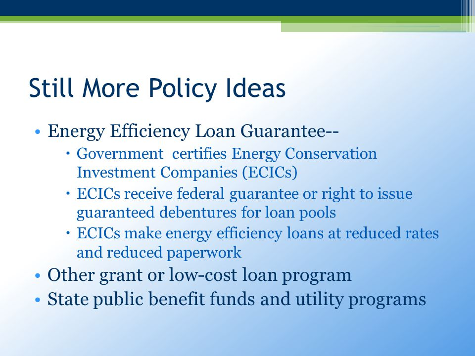 Still More Policy Ideas Energy Efficiency Loan Guarantee--  Government certifies Energy Conservation Investment Companies (ECICs)  ECICs receive federal guarantee or right to issue guaranteed debentures for loan pools  ECICs make energy efficiency loans at reduced rates and reduced paperwork Other grant or low-cost loan program State public benefit funds and utility programs