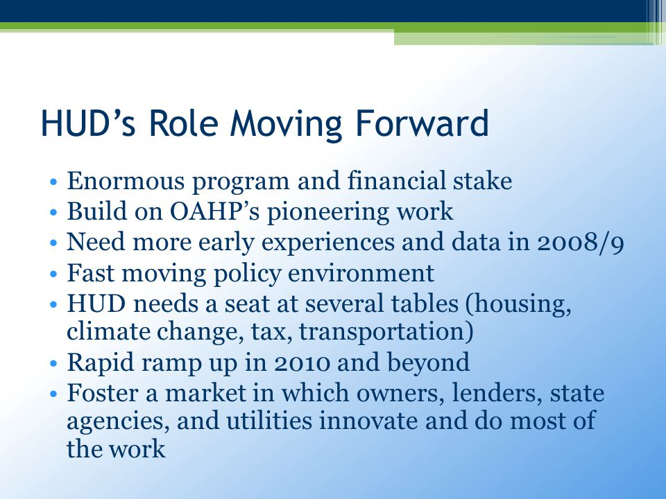 HUD's Role Moving Forward Enormous program and financial stake Build on OAHP's pioneering work Need more early experiences and data in 2008/9 Fast moving policy environment HUD needs a seat at several tables (housing, climate change, tax, transportation) Rapid ramp up in 2010 and beyond Foster a market in which owners, lenders, state agencies, and utilities innovate and do most of the work