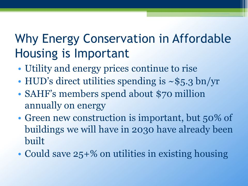 Why Energy Conservation in Affordable Housing is Important Utility and energy prices continue to rise HUD's direct utilities spending is ~$5.3 bn/yr SAHF's members spend about $70 million annually on energy Green new construction is important, but 50% of buildings we will have in 2030 have already been built Could save 25+% on utilities in existing housing