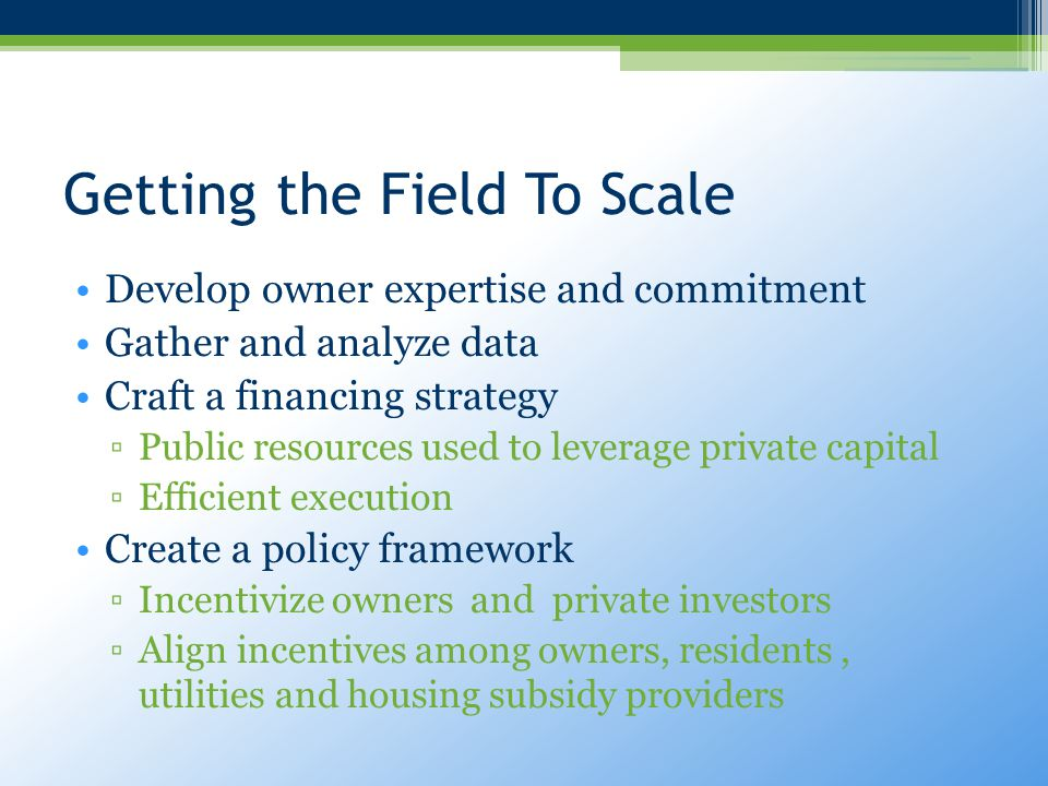 Getting the Field To Scale Develop owner expertise and commitment Gather and analyze data Craft a financing strategy ▫Public resources used to leverage private capital ▫Efficient execution Create a policy framework ▫Incentivize owners and private investors ▫Align incentives among owners, residents, utilities and housing subsidy providers