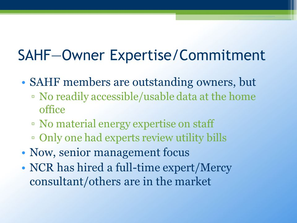 SAHF—Owner Expertise/Commitment SAHF members are outstanding owners, but ▫No readily accessible/usable data at the home office ▫No material energy expertise on staff ▫Only one had experts review utility bills Now, senior management focus NCR has hired a full-time expert/Mercy consultant/others are in the market