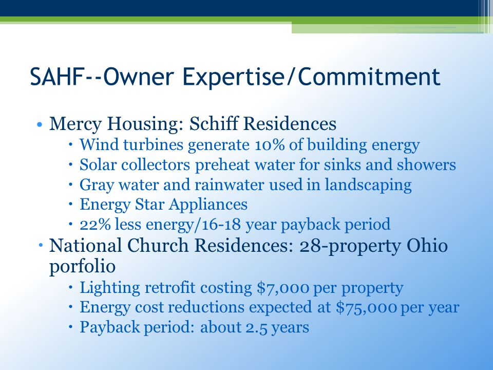 SAHF--Owner Expertise/Commitment Mercy Housing: Schiff Residences  Wind turbines generate 10% of building energy  Solar collectors preheat water for sinks and showers  Gray water and rainwater used in landscaping  Energy Star Appliances  22% less energy/16-18 year payback period  National Church Residences: 28-property Ohio porfolio  Lighting retrofit costing $7,000 per property  Energy cost reductions expected at $75,000 per year  Payback period: about 2.5 years