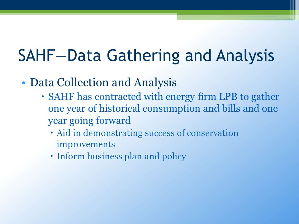 SAHF—Data Gathering and Analysis Data Collection and Analysis  SAHF has contracted with energy firm LPB to gather one year of historical consumption and bills and one year going forward  Aid in demonstrating success of conservation improvements  Inform business plan and policy