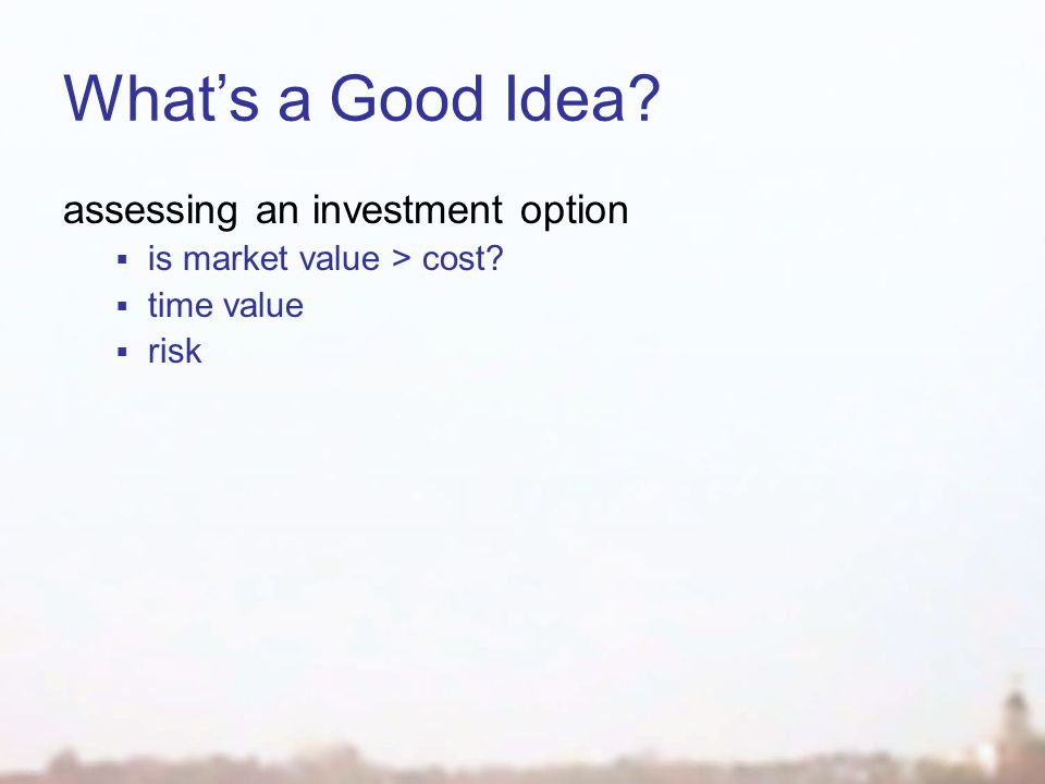 What's a Good Idea assessing an investment option  is market value > cost  time value  risk