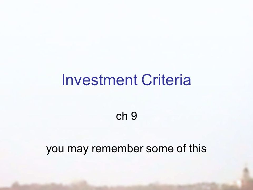 Investment Criteria ch 9 you may remember some of this