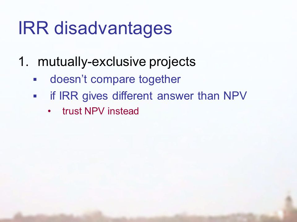 IRR disadvantages 1.mutually-exclusive projects  doesn't compare together  if IRR gives different answer than NPV trust NPV instead