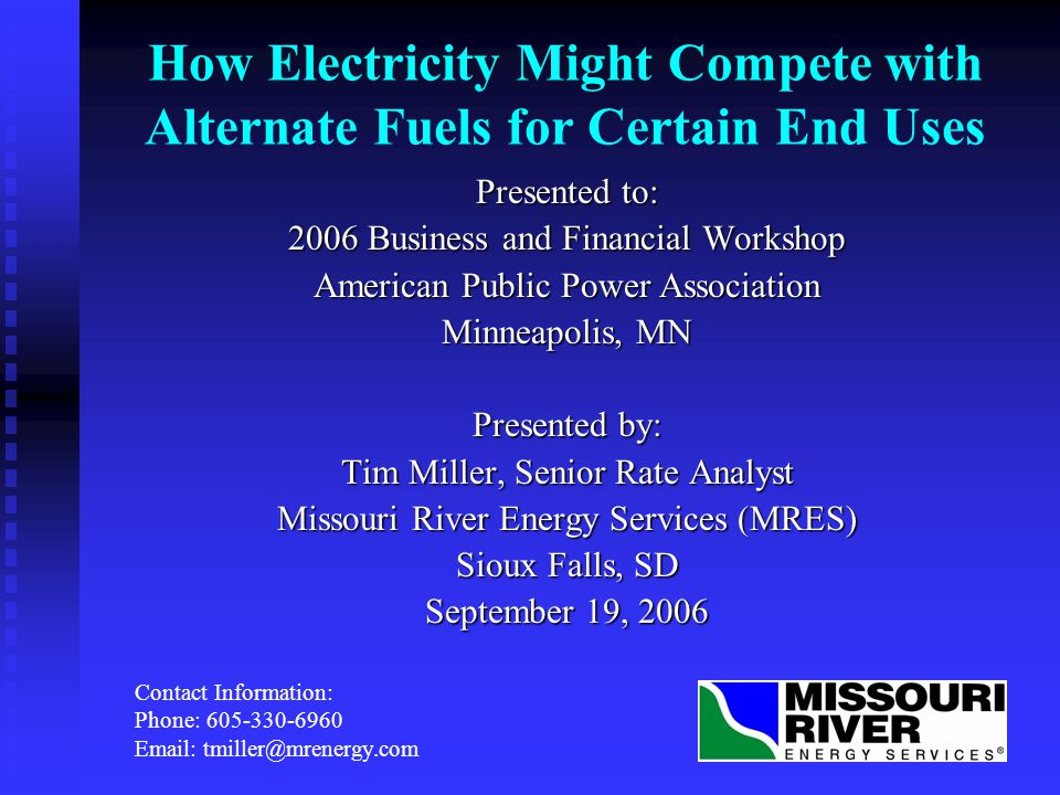 How Electricity Might Compete with Alternate Fuels for Certain End Uses Presented to: 2006 Business and Financial Workshop American Public Power Association Minneapolis, MN Presented by: Tim Miller, Senior Rate Analyst Missouri River Energy Services (MRES) Sioux Falls, SD September 19, 2006 Contact Information: Phone: 605-330-6960 Email: tmiller@mrenergy.com