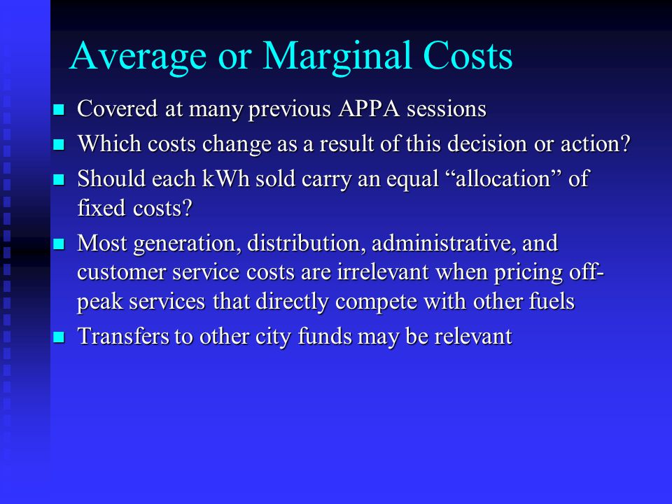 Average or Marginal Costs Covered at many previous APPA sessions Covered at many previous APPA sessions Which costs change as a result of this decisio