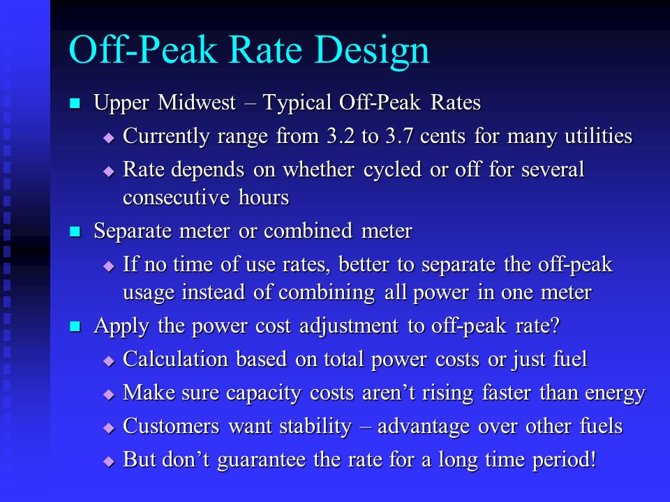 Off-Peak Rate Design Upper Midwest – Typical Off-Peak Rates Upper Midwest – Typical Off-Peak Rates  Currently range from 3.2 to 3.7 cents for many utilities  Rate depends on whether cycled or off for several consecutive hours Separate meter or combined meter Separate meter or combined meter  If no time of use rates, better to separate the off-peak usage instead of combining all power in one meter Apply the power cost adjustment to off-peak rate.