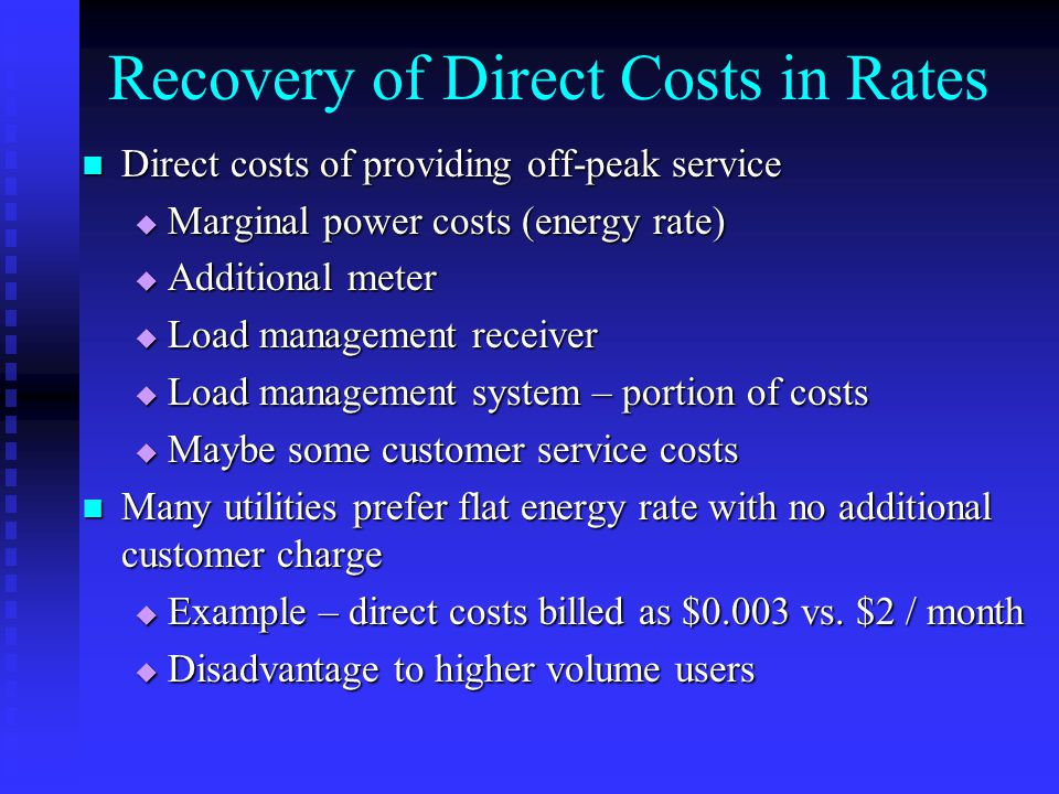 Recovery of Direct Costs in Rates Direct costs of providing off-peak service Direct costs of providing off-peak service  Marginal power costs (energy rate)  Additional meter  Load management receiver  Load management system – portion of costs  Maybe some customer service costs Many utilities prefer flat energy rate with no additional customer charge Many utilities prefer flat energy rate with no additional customer charge  Example – direct costs billed as $0.003 vs.
