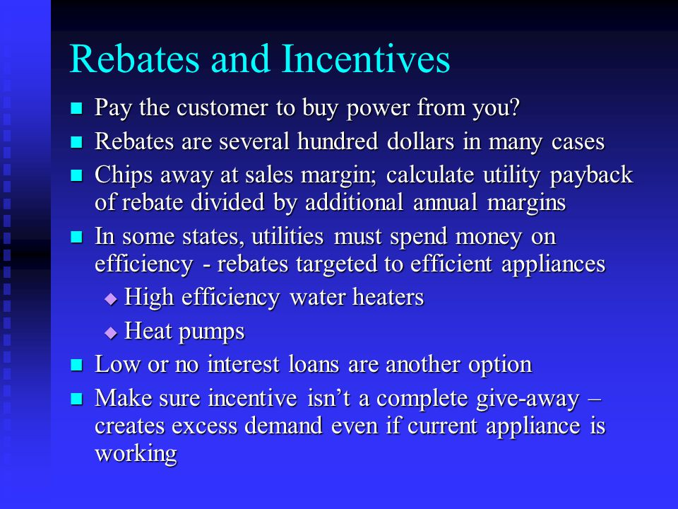Rebates and Incentives Pay the customer to buy power from you.