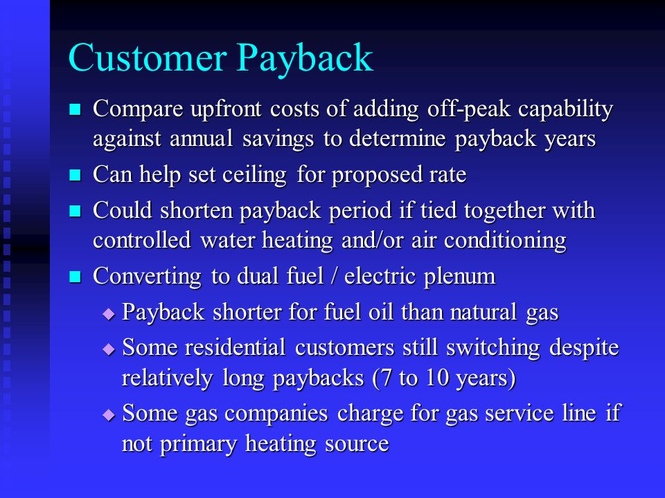 Customer Payback Compare upfront costs of adding off-peak capability against annual savings to determine payback years Compare upfront costs of adding off-peak capability against annual savings to determine payback years Can help set ceiling for proposed rate Can help set ceiling for proposed rate Could shorten payback period if tied together with controlled water heating and/or air conditioning Could shorten payback period if tied together with controlled water heating and/or air conditioning Converting to dual fuel / electric plenum Converting to dual fuel / electric plenum  Payback shorter for fuel oil than natural gas  Some residential customers still switching despite relatively long paybacks (7 to 10 years)  Some gas companies charge for gas service line if not primary heating source