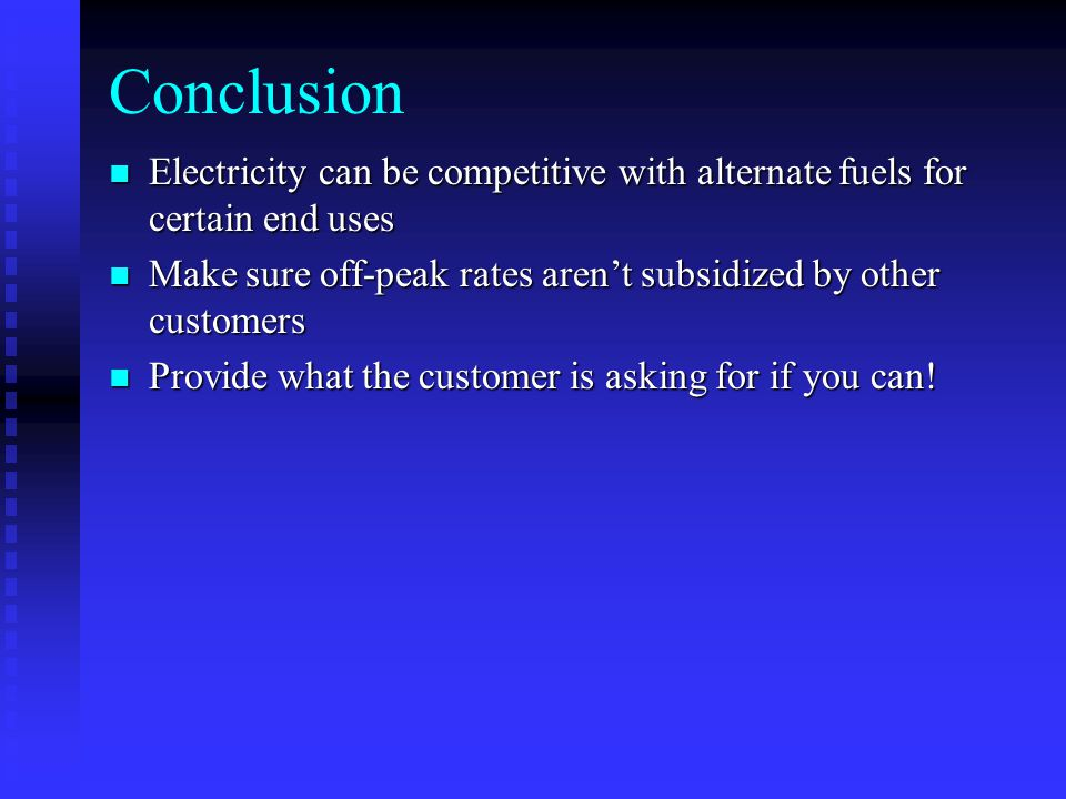 Conclusion Electricity can be competitive with alternate fuels for certain end uses Electricity can be competitive with alternate fuels for certain end uses Make sure off-peak rates aren't subsidized by other customers Make sure off-peak rates aren't subsidized by other customers Provide what the customer is asking for if you can.