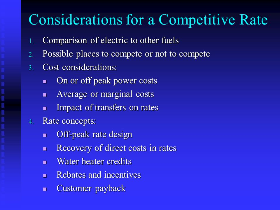 Considerations for a Competitive Rate 1. Comparison of electric to other fuels 2. Possible places to compete or not to compete 3. Cost considerations: