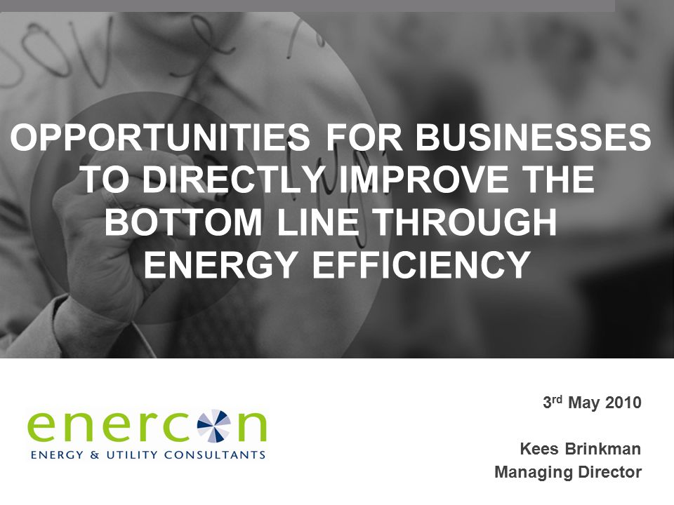 OPPORTUNITIES FOR BUSINESSES TO DIRECTLY IMPROVE THE BOTTOM LINE THROUGH ENERGY EFFICIENCY 3 rd May 2010 Kees Brinkman Managing Director