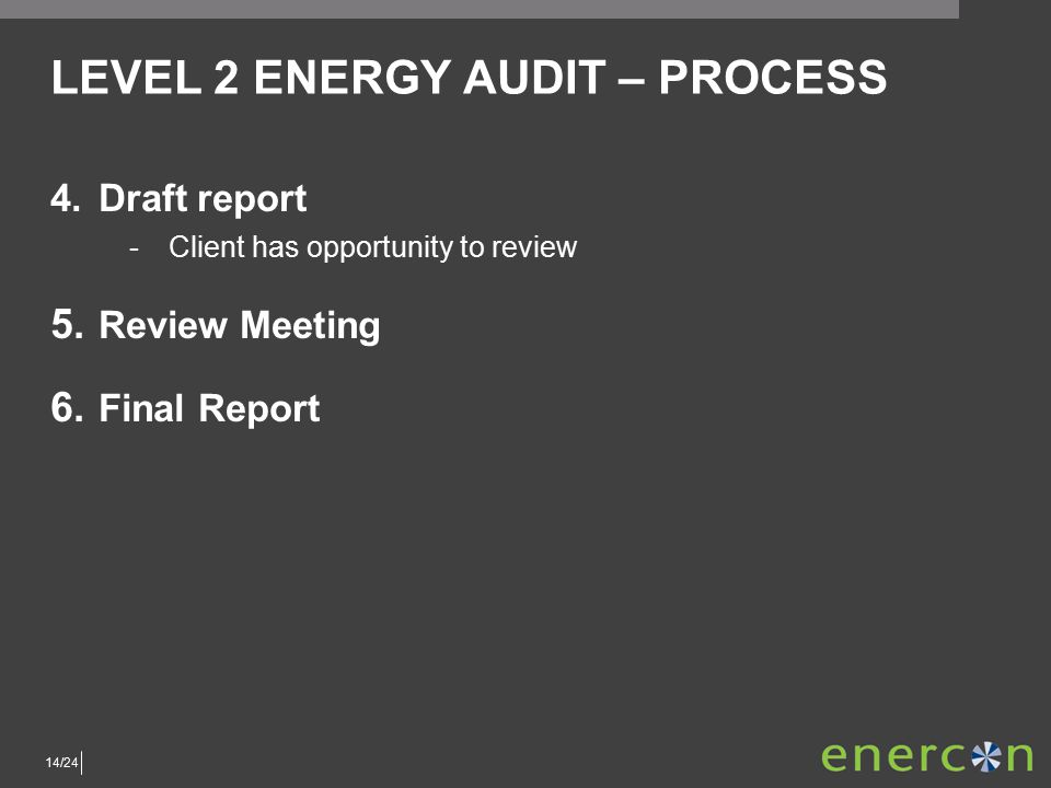 14/24 LEVEL 2 ENERGY AUDIT – PROCESS 4.Draft report ­Client has opportunity to review 5.