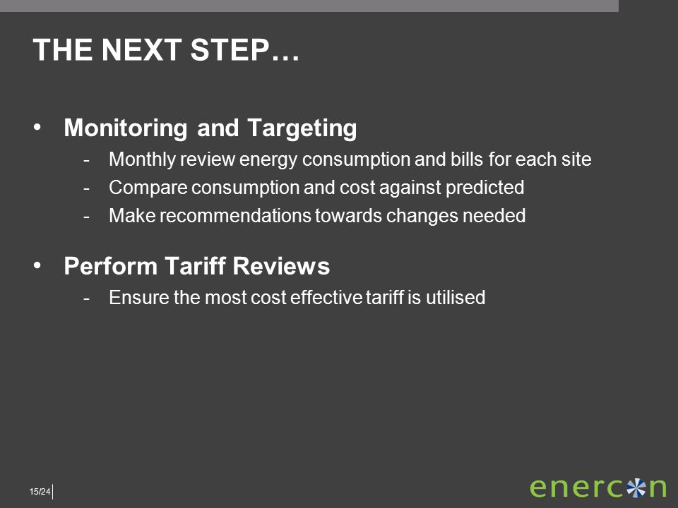 15/24 THE NEXT STEP… Monitoring and Targeting ­Monthly review energy consumption and bills for each site ­Compare consumption and cost against predicted ­Make recommendations towards changes needed Perform Tariff Reviews ­Ensure the most cost effective tariff is utilised