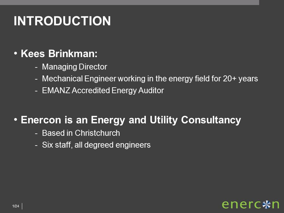 1/24 INTRODUCTION Kees Brinkman: ­Managing Director ­Mechanical Engineer working in the energy field for 20+ years ­EMANZ Accredited Energy Auditor Enercon is an Energy and Utility Consultancy ­Based in Christchurch ­Six staff, all degreed engineers