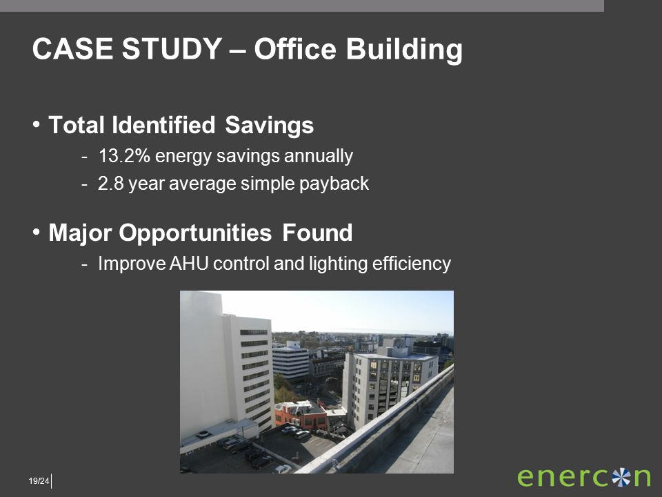 19/24 CASE STUDY – Office Building Total Identified Savings ­13.2% energy savings annually ­2.8 year average simple payback Major Opportunities Found ­Improve AHU control and lighting efficiency
