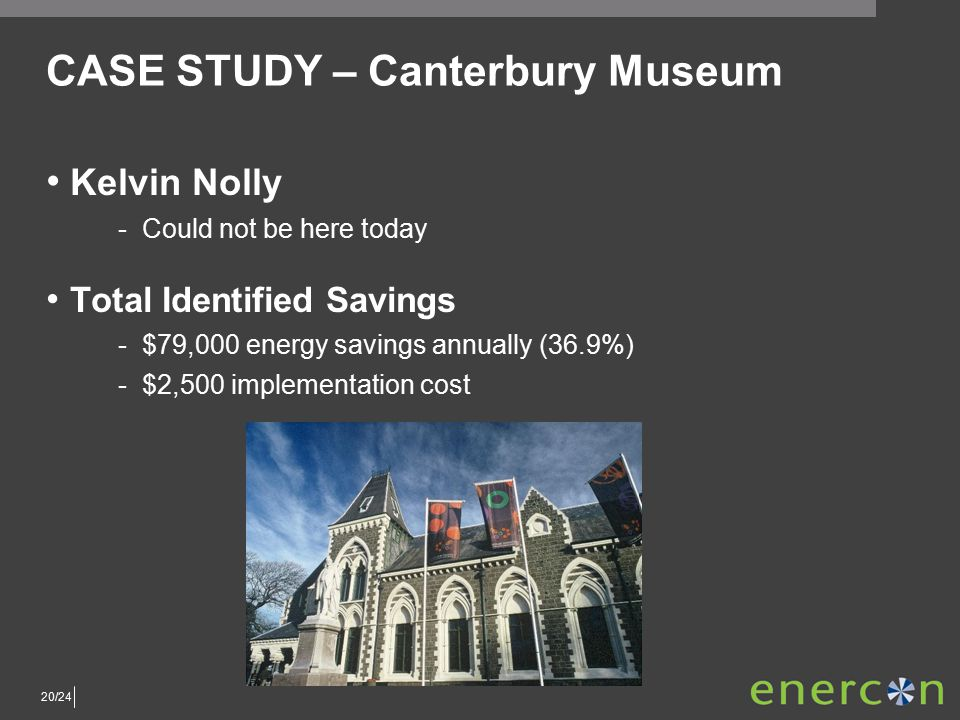 20/24 CASE STUDY – Canterbury Museum Kelvin Nolly ­Could not be here today Total Identified Savings ­$79,000 energy savings annually (36.9%) ­$2,500 implementation cost