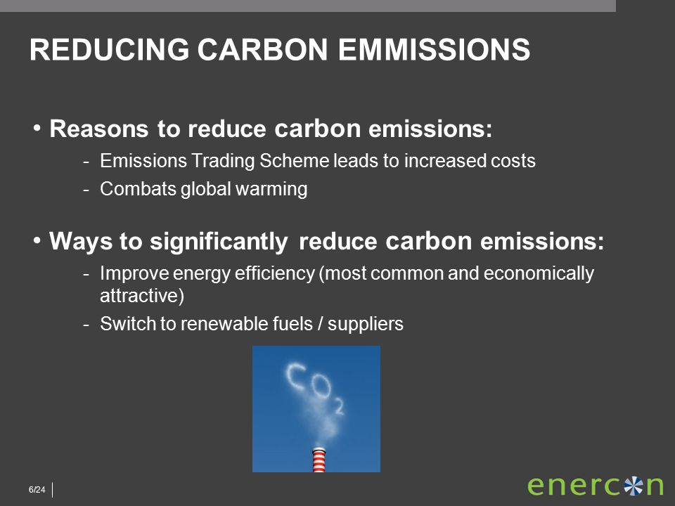 6/24 REDUCING CARBON EMMISSIONS Reasons to reduce carbon emissions: ­Emissions Trading Scheme leads to increased costs ­Combats global warming Ways to significantly reduce carbon emissions: ­Improve energy efficiency (most common and economically attractive) ­Switch to renewable fuels / suppliers