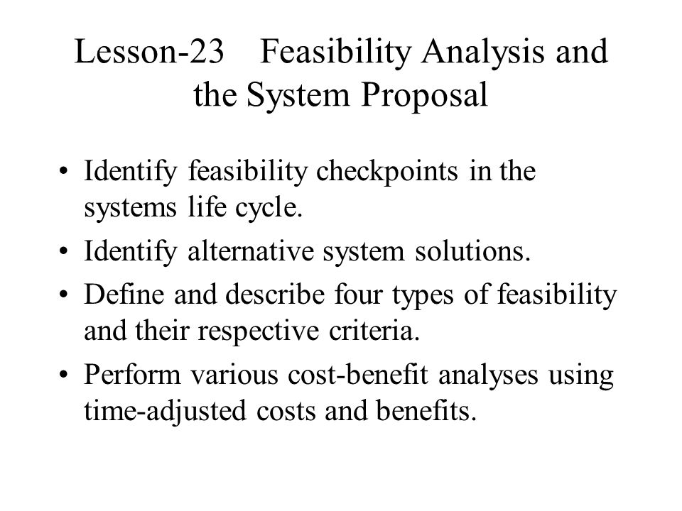 Lesson-23 Feasibility Analysis and the System Proposal Identify feasibility checkpoints in the systems life cycle.