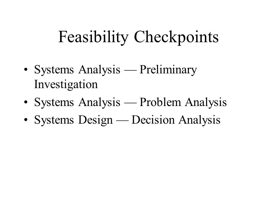 Feasibility Checkpoints Systems Analysis — Preliminary Investigation Systems Analysis — Problem Analysis Systems Design — Decision Analysis