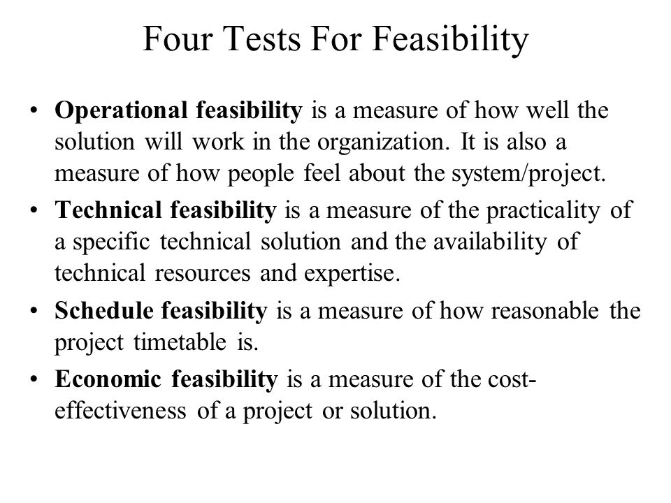 Four Tests For Feasibility Operational feasibility is a measure of how well the solution will work in the organization.