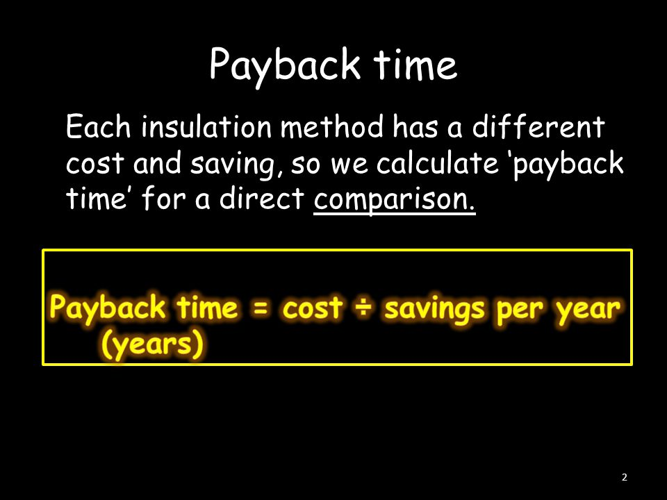 Payback time Each insulation method has a different cost and saving, so we calculate 'payback time' for a direct comparison. 2