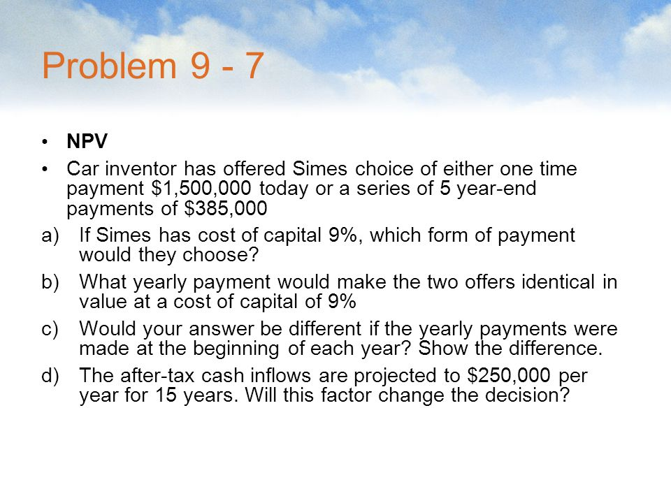 Problem 9 - 7 NPV Car inventor has offered Simes choice of either one time payment $1,500,000 today or a series of 5 year-end payments of $385,000 a)I