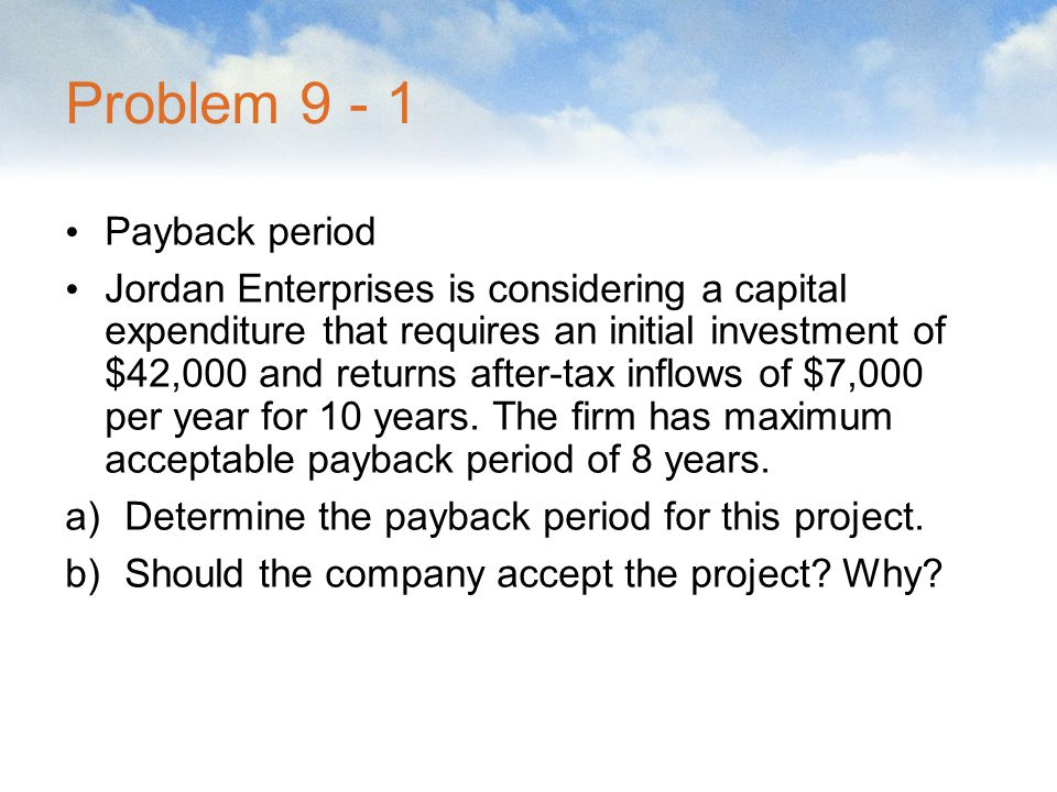 Problem 9 - 1 Payback period Jordan Enterprises is considering a capital expenditure that requires an initial investment of $42,000 and returns after-