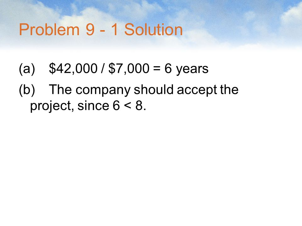 Problem 9 - 1 Solution (a)$42,000 / $7,000 = 6 years (b)The company should accept the project, since 6 < 8.