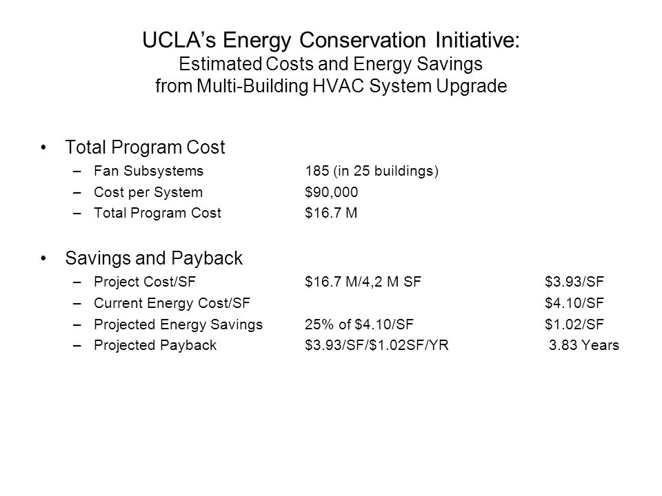 UCLA's Energy Conservation Initiative: Estimated Costs and Energy Savings from Multi-Building HVAC System Upgrade Total Program Cost –Fan Subsystems 185 (in 25 buildings) –Cost per System$90,000 –Total Program Cost$16.7 M Savings and Payback –Project Cost/SF$16.7 M/4,2 M SF $3.93/SF –Current Energy Cost/SF $4.10/SF –Projected Energy Savings25% of $4.10/SF $1.02/SF –Projected Payback$3.93/SF/$1.02SF/YR 3.83 Years