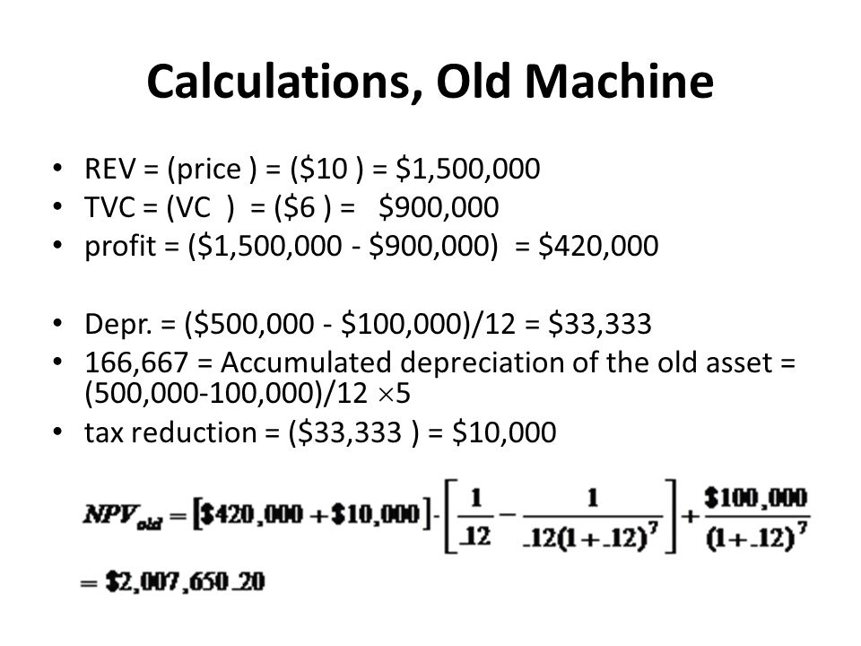 Calculations, Old Machine REV = (price ) = ($10 ) = $1,500,000 TVC = (VC ) = ($6 ) = $900,000 profit = ($1,500,000 ‑ $900,000) = $420,000 Depr.