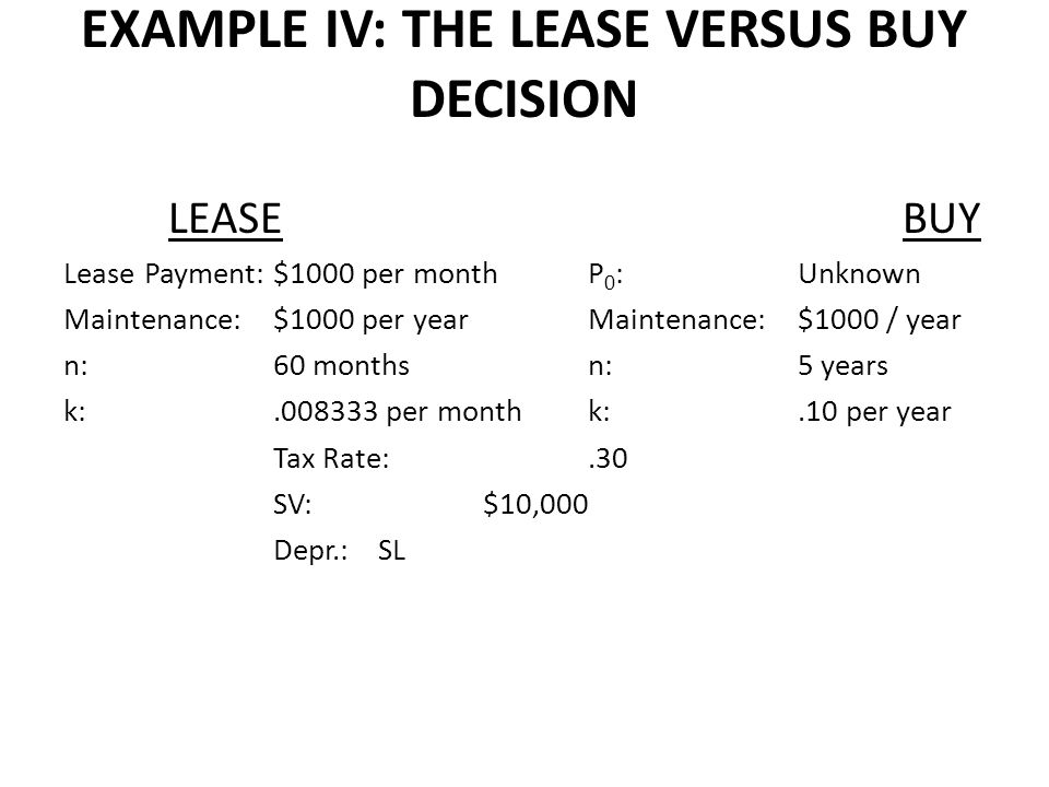 EXAMPLE IV: THE LEASE VERSUS BUY DECISION LEASEBUY Lease Payment:$1000 per monthP 0 :Unknown Maintenance:$1000 per yearMaintenance:$1000 / year n:60 monthsn:5 years k:.008333 per monthk:.10 per year Tax Rate:.30 SV:$10,000 Depr.:SL