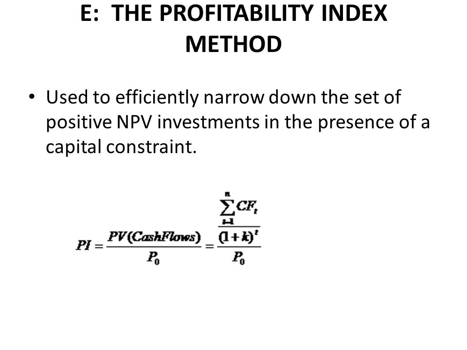 E: THE PROFITABILITY INDEX METHOD Used to efficiently narrow down the set of positive NPV investments in the presence of a capital constraint.