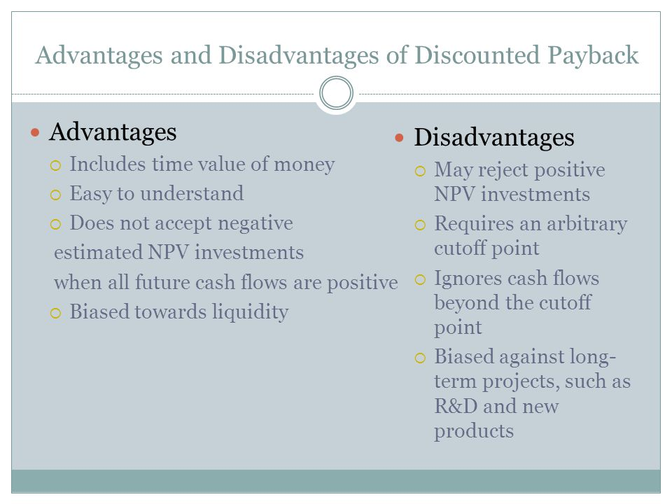 Advantages and Disadvantages of Discounted Payback Advantages  Includes time value of money  Easy to understand  Does not accept negative estimated