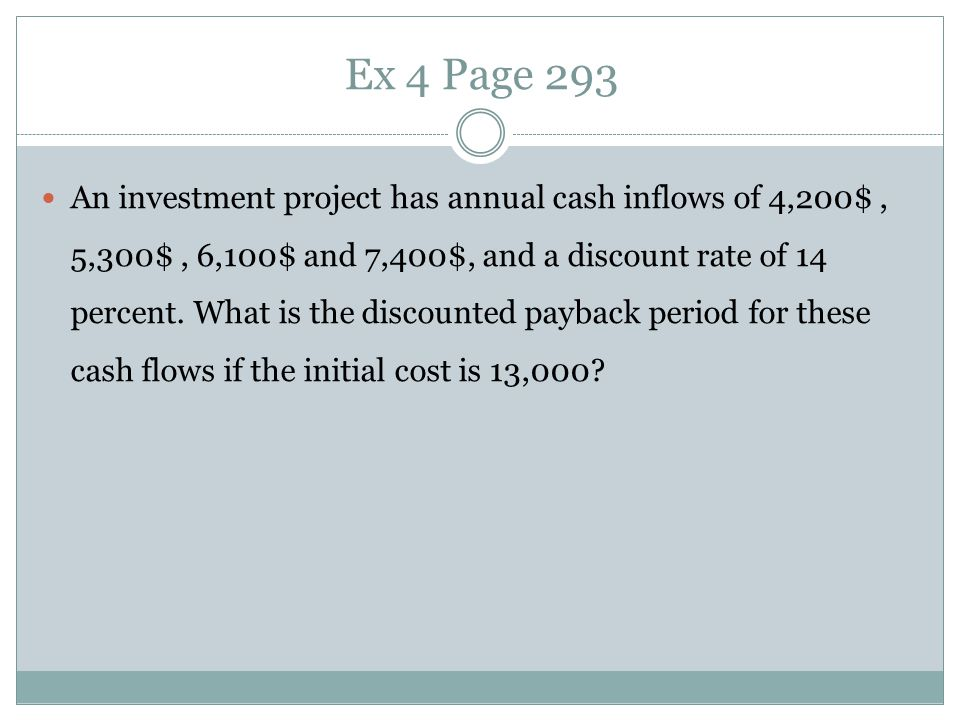 Ex 4 Page 293 An investment project has annual cash inflows of 4,200$, 5,300$, 6,100$ and 7,400$, and a discount rate of 14 percent. What is the disco