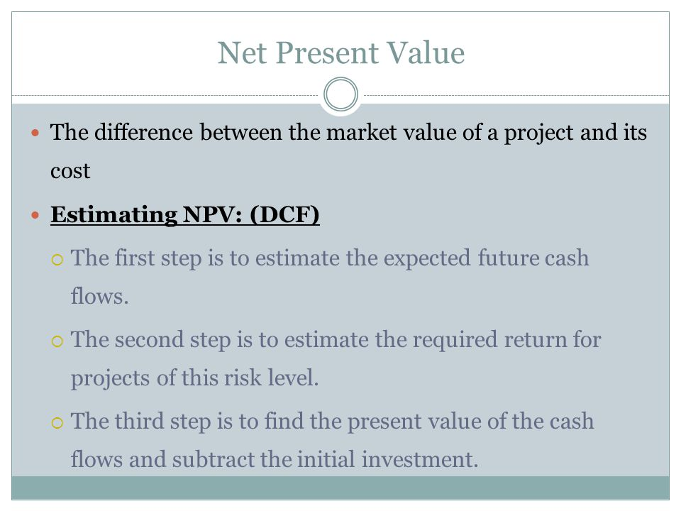 The difference between the market value of a project and its cost Estimating NPV: (DCF)  The first step is to estimate the expected future cash flows
