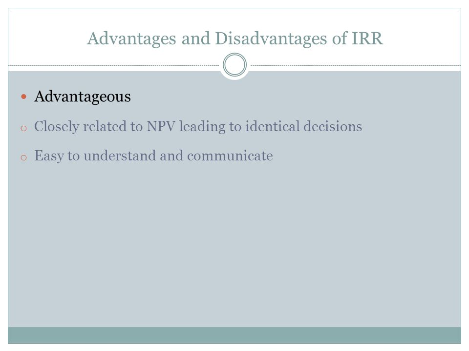 Advantageous o Closely related to NPV leading to identical decisions o Easy to understand and communicate Advantages and Disadvantages of IRR
