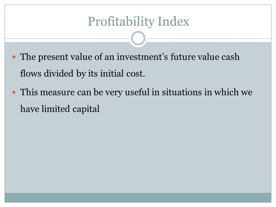 The present value of an investment's future value cash flows divided by its initial cost. This measure can be very useful in situations in which we ha