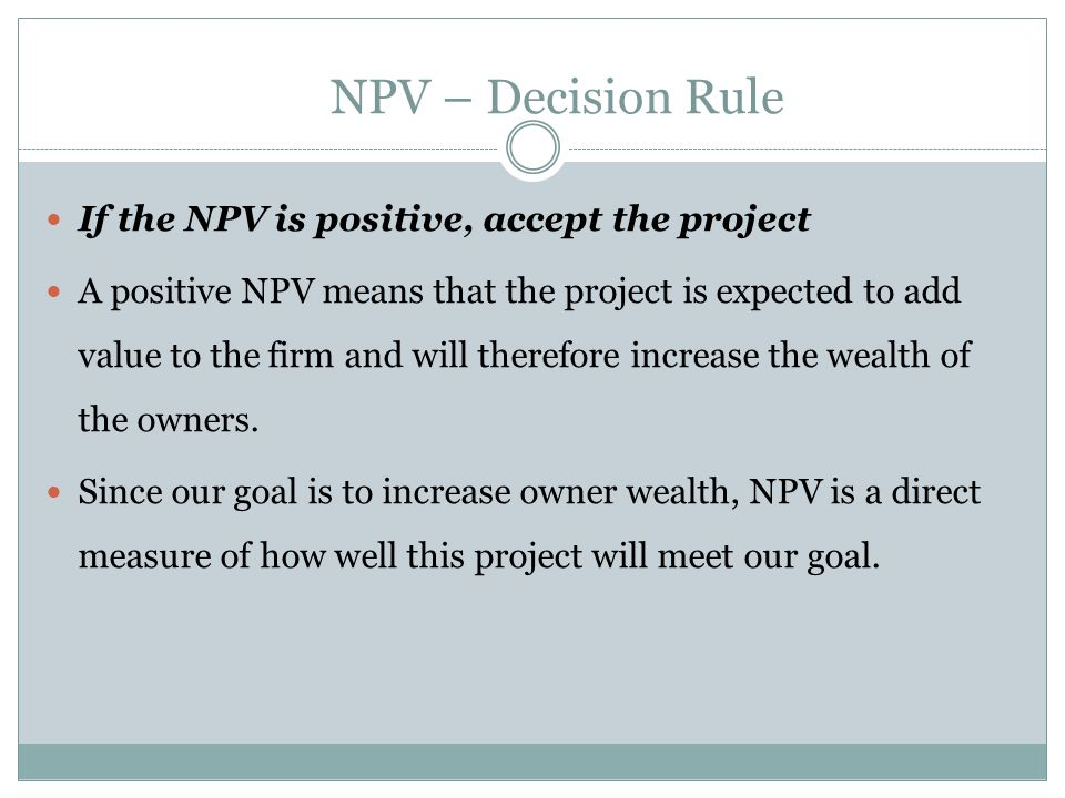 If the NPV is positive, accept the project A positive NPV means that the project is expected to add value to the firm and will therefore increase the